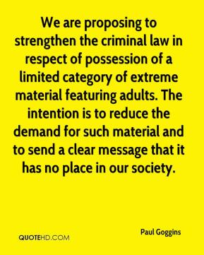 We are proposing to strengthen the criminal law in respect of possession of a limited category of extreme material featuring adults. The intention is to reduce the demand for such material and to send a clear message that it has no place in our society.
