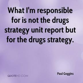What I'm responsible for is not the drugs strategy unit report but for the drugs strategy.