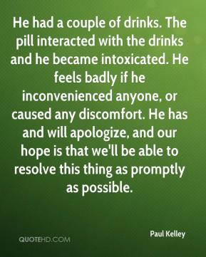 Paul Kelley  - He had a couple of drinks. The pill interacted with the drinks and he became intoxicated. He feels badly if he inconvenienced anyone, or caused any discomfort. He has and will apologize, and our hope is that we'll be able to resolve this thing as promptly as possible.