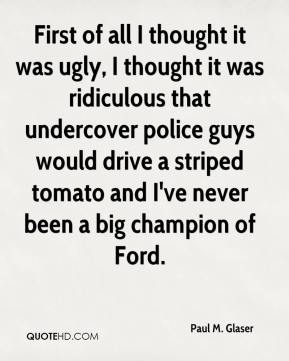 Paul M. Glaser - First of all I thought it was ugly, I thought it was ridiculous that undercover police guys would drive a striped tomato and I've never been a big champion of Ford.