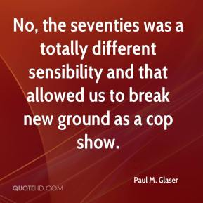 Paul M. Glaser - No, the seventies was a totally different sensibility and that allowed us to break new ground as a cop show.