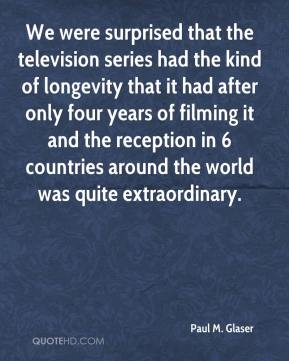 Paul M. Glaser - We were surprised that the television series had the kind of longevity that it had after only four years of filming it and the reception in 6 countries around the world was quite extraordinary.