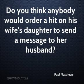 Paul Matthews  - Do you think anybody would order a hit on his wife's daughter to send a message to her husband?