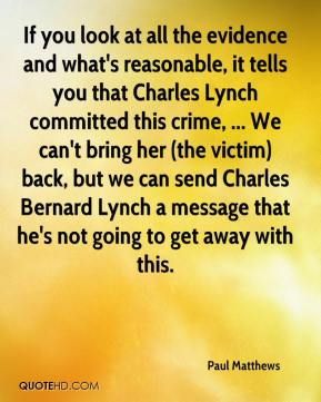 Paul Matthews  - If you look at all the evidence and what's reasonable, it tells you that Charles Lynch committed this crime, ... We can't bring her (the victim) back, but we can send Charles Bernard Lynch a message that he's not going to get away with this.