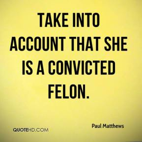 Paul Matthews  - take into account that she is a convicted felon.