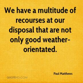 Paul Matthews  - We have a multitude of recourses at our disposal that are not only good weather-orientated.
