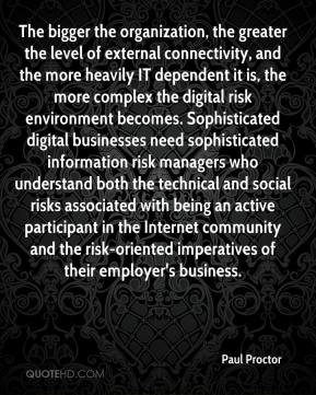 The bigger the organization, the greater the level of external connectivity, and the more heavily IT dependent it is, the more complex the digital risk environment becomes. Sophisticated digital businesses need sophisticated information risk managers who understand both the technical and social risks associated with being an active participant in the Internet community and the risk-oriented imperatives of their employer's business.
