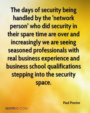 The days of security being handled by the 'network person' who did security in their spare time are over and increasingly we are seeing seasoned professionals with real business experience and business school qualifications stepping into the security space.