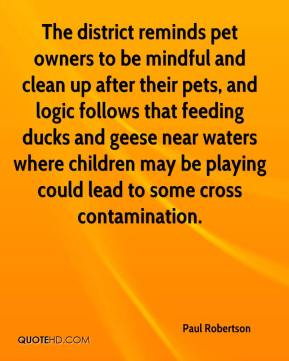 Paul Robertson  - The district reminds pet owners to be mindful and clean up after their pets, and logic follows that feeding ducks and geese near waters where children may be playing could lead to some cross contamination.