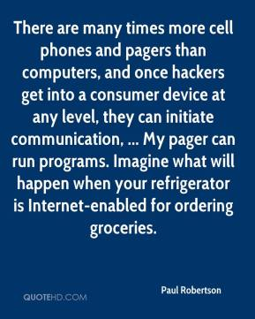 Paul Robertson  - There are many times more cell phones and pagers than computers, and once hackers get into a consumer device at any level, they can initiate communication, ... My pager can run programs. Imagine what will happen when your refrigerator is Internet-enabled for ordering groceries.
