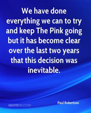 Paul Robertson  - We have done everything we can to try and keep The Pink going but it has become clear over the last two years that this decision was inevitable.