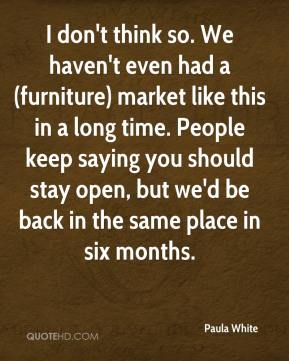 Paula White  - I don't think so. We haven't even had a (furniture) market like this in a long time. People keep saying you should stay open, but we'd be back in the same place in six months.