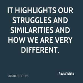 Paula White  - It highlights our struggles and similarities and how we are very different.