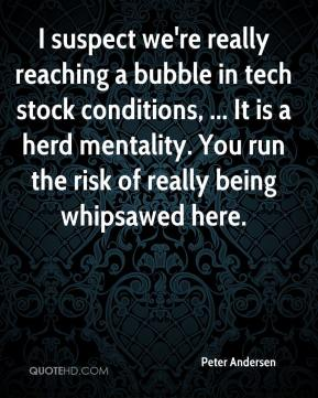 Peter Andersen  - I suspect we're really reaching a bubble in tech stock conditions, ... It is a herd mentality. You run the risk of really being whipsawed here.