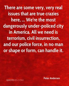 Peter Andersen  - There are some very, very real issues that are true crazies here, ... We're the most dangerously under-policed city in America. All we need is terrorism, civil insurrection, and our police force, in no man or shape or form, can handle it.