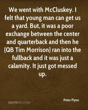 We went with McCluskey. I felt that young man can get us a yard. But, it was a poor exchange between the center and quarterback and then he (QB Tim Morrison) ran into the fullback and it was just a calamity. It just got messed up.