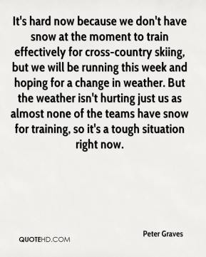 Peter Graves  - It's hard now because we don't have snow at the moment to train effectively for cross-country skiing, but we will be running this week and hoping for a change in weather. But the weather isn't hurting just us as almost none of the teams have snow for training, so it's a tough situation right now.