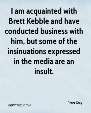 Peter Gray  - I am acquainted with Brett Kebble and have conducted business with him, but some of the insinuations expressed in the media are an insult.