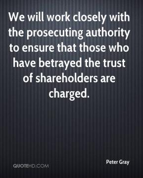 Peter Gray  - We will work closely with the prosecuting authority to ensure that those who have betrayed the trust of shareholders are charged.