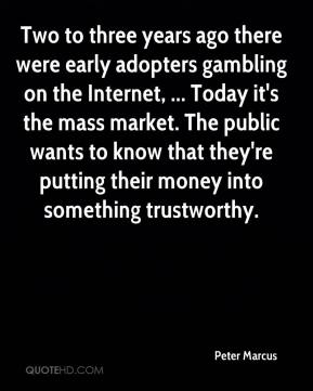 Peter Marcus  - Two to three years ago there were early adopters gambling on the Internet, ... Today it's the mass market. The public wants to know that they're putting their money into something trustworthy.