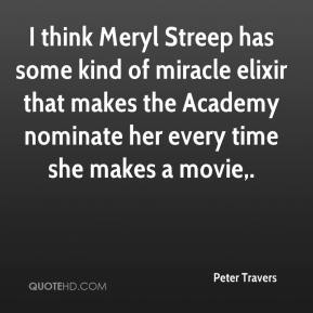 Peter Travers  - I think Meryl Streep has some kind of miracle elixir that makes the Academy nominate her every time she makes a movie.