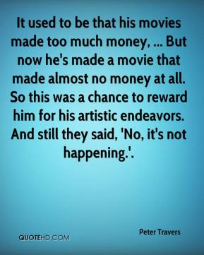 Peter Travers  - It used to be that his movies made too much money, ... But now he's made a movie that made almost no money at all. So this was a chance to reward him for his artistic endeavors. And still they said, 'No, it's not happening.'.