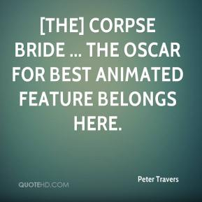 Peter Travers  - [The] Corpse Bride ... The Oscar for Best Animated Feature belongs here.