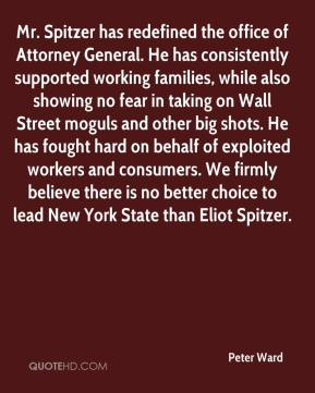 Peter Ward  - Mr. Spitzer has redefined the office of Attorney General. He has consistently supported working families, while also showing no fear in taking on Wall Street moguls and other big shots. He has fought hard on behalf of exploited workers and consumers. We firmly believe there is no better choice to lead New York State than Eliot Spitzer.