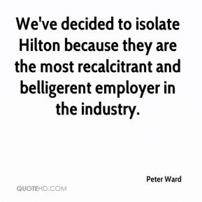 We've decided to isolate Hilton because they are the most recalcitrant and belligerent employer in the industry.