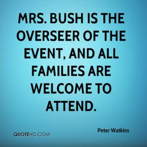 Peter Watkins  - Mrs. Bush is the overseer of the event, and all families are welcome to attend.