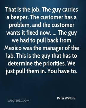 Peter Watkins  - That is the job. The guy carries a beeper. The customer has a problem, and the customer wants it fixed now, ... The guy we had to pull back from Mexico was the manager of the lab. This is the guy that has to determine the priorities. We just pull them in. You have to.