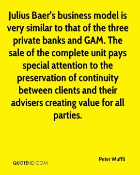 Peter Wuffli  - Julius Baer's business model is very similar to that of the three private banks and GAM. The sale of the complete unit pays special attention to the preservation of continuity between clients and their advisers creating value for all parties.