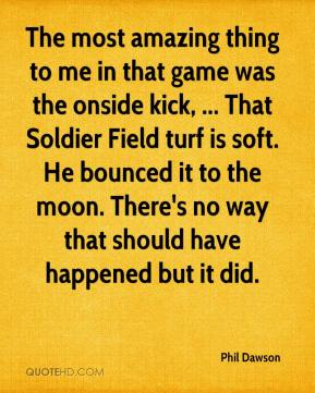 Phil Dawson  - The most amazing thing to me in that game was the onside kick, ... That Soldier Field turf is soft. He bounced it to the moon. There's no way that should have happened but it did.
