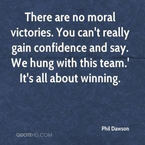 Phil Dawson  - There are no moral victories. You can't really gain confidence and say. We hung with this team.' It's all about winning.