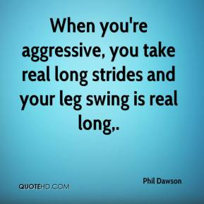 Phil Dawson  - When you're aggressive, you take real long strides and your leg swing is real long.