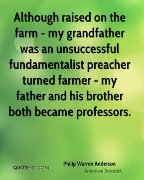 Although raised on the farm - my grandfather was an unsuccessful fundamentalist preacher turned farmer - my father and his brother both became professors.