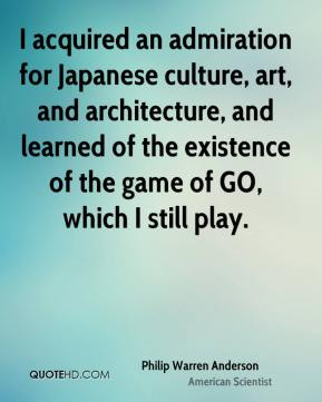 Philip Warren Anderson - I acquired an admiration for Japanese culture, art, and architecture, and learned of the existence of the game of GO, which I still play.