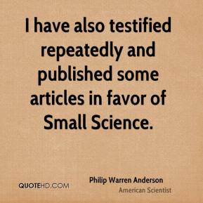 Philip Warren Anderson - I have also testified repeatedly and published some articles in favor of Small Science.