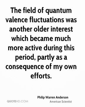 Philip Warren Anderson - The field of quantum valence fluctuations was another older interest which became much more active during this period, partly as a consequence of my own efforts.