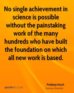 No single achievement in science is possible without the painstaking work of the many hundreds who have built the foundation on which all new work is based.