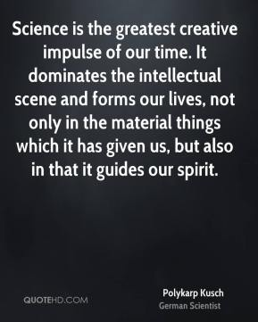 Science is the greatest creative impulse of our time. It dominates the intellectual scene and forms our lives, not only in the material things which it has given us, but also in that it guides our spirit.