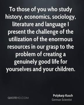 To those of you who study history, economics, sociology, literature and language I present the challenge of the utilization of the enormous resources in our grasp to the problem of creating a genuinely good life for yourselves and your children.