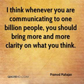 Pramod Mahajan  - I think whenever you are communicating to one billion people, you should bring more and more clarity on what you think.