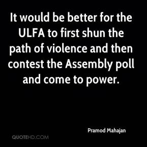 Pramod Mahajan  - It would be better for the ULFA to first shun the path of violence and then contest the Assembly poll and come to power.