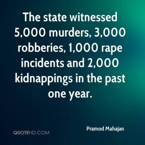 Pramod Mahajan  - The state witnessed 5,000 murders, 3,000 robberies, 1,000 rape incidents and 2,000 kidnappings in the past one year.