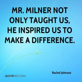 Rachel Johnson  - Mr. Milner not only taught us, he inspired us to make a difference.