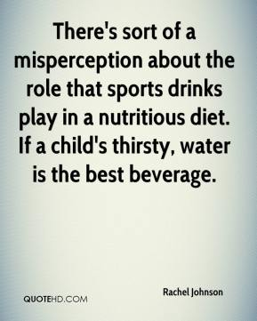 Rachel Johnson  - There's sort of a misperception about the role that sports drinks play in a nutritious diet. If a child's thirsty, water is the best beverage.