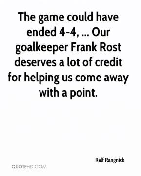 The game could have ended 4-4, ... Our goalkeeper Frank Rost deserves a lot of credit for helping us come away with a point.