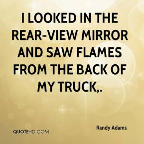 Randy Adams  - I looked in the rear-view mirror and saw flames from the back of my truck.