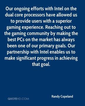 Randy Copeland  - Our ongoing efforts with Intel on the dual core processors have allowed us to provide users with a superior gaming experience. Reaching out to the gaming community by making the best PCs on the market has always been one of our primary goals. Our partnership with Intel enables us to make significant progress in achieving that goal.